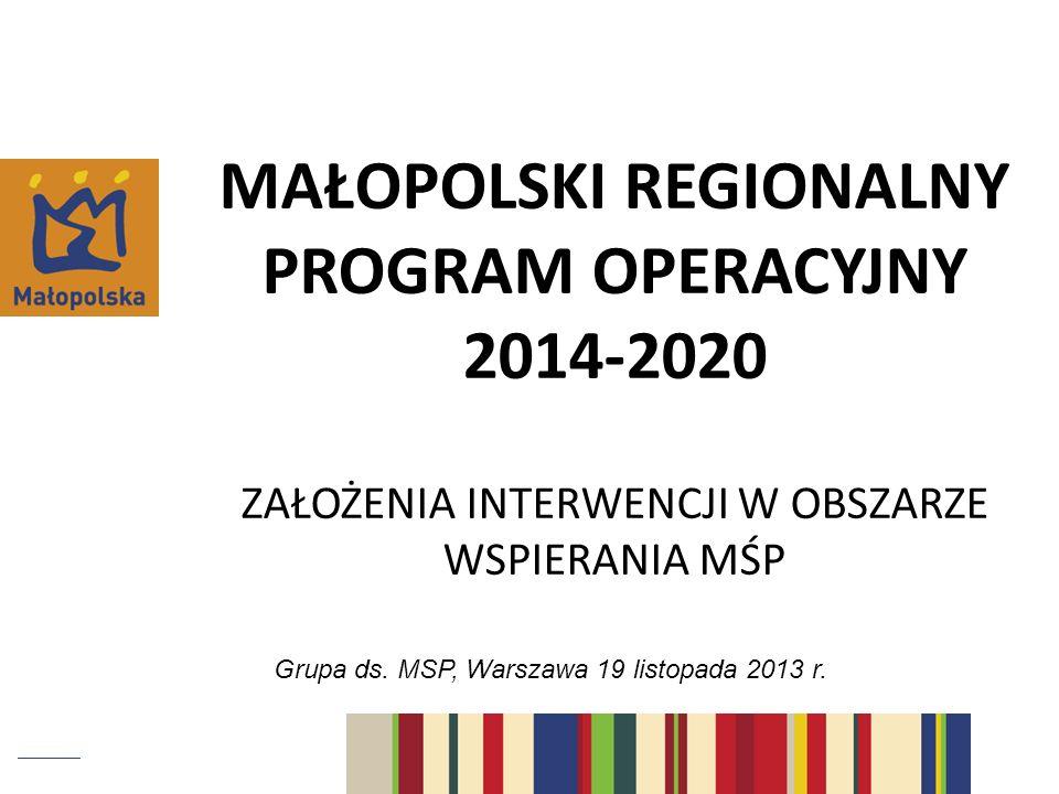 MAŁOPOLSKI REGIONALNY PROGRAM OPERACYJNY 2014-2020 ZAŁOŻENIA INTERWENCJI W OBSZARZE WSPIERANIA MŚP Grupa ds. MSP, Warszawa 19 listopada 2013 r.
