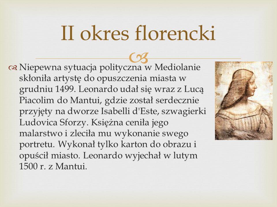 II okres florencki Niepewna sytuacja polityczna w Mediolanie skłoniła artystę do opuszczenia miasta w grudniu 1499. Leonardo udał się wraz z Lucą Piac