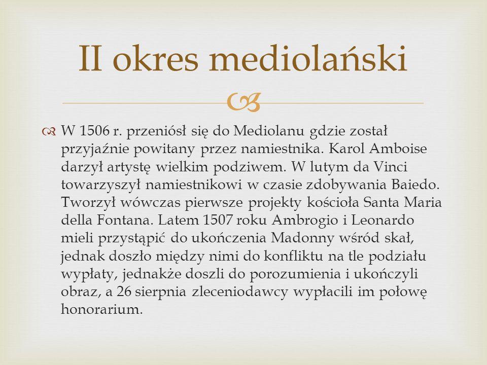 II okres mediolański W 1506 r. przeniósł się do Mediolanu gdzie został przyjaźnie powitany przez namiestnika. Karol Amboise darzył artystę wielkim pod