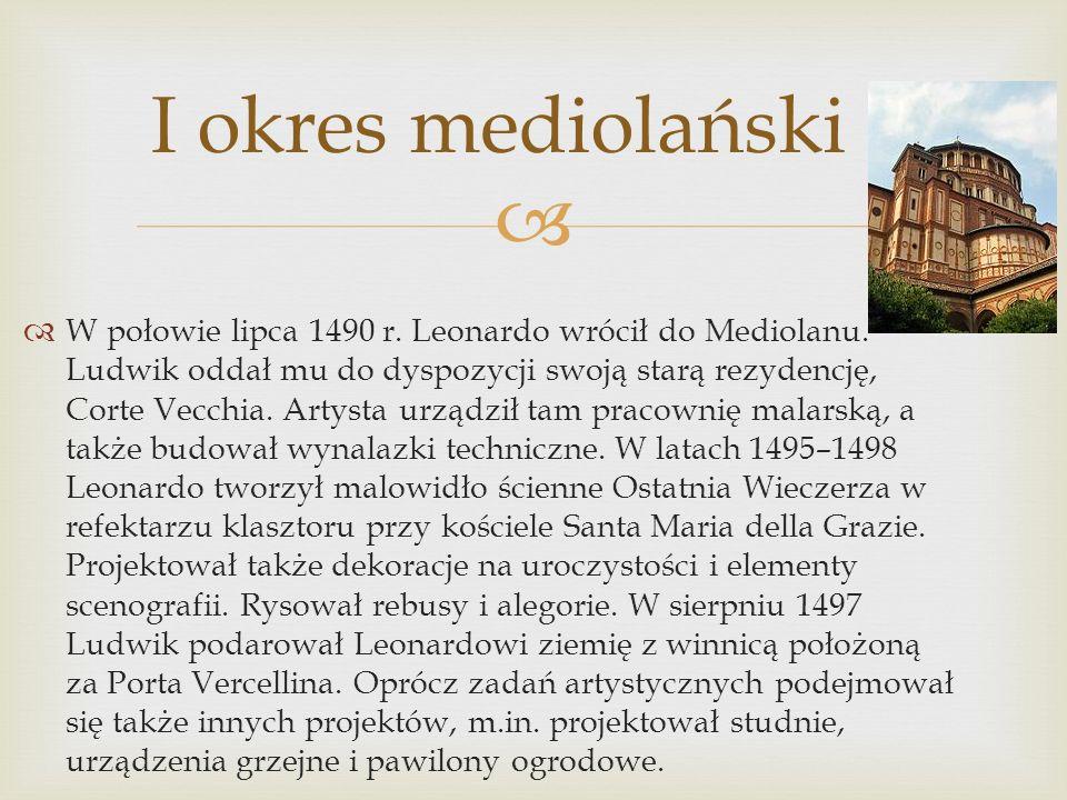I okres mediolański W połowie lipca 1490 r. Leonardo wrócił do Mediolanu. Ludwik oddał mu do dyspozycji swoją starą rezydencję, Corte Vecchia. Artysta