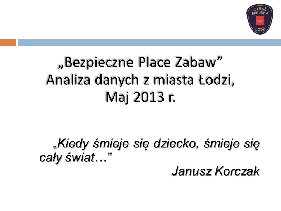 Kiedy śmieje się dziecko, śmieje się cały świat…Kiedy śmieje się dziecko, śmieje się cały świat… Janusz Korczak Bezpieczne Place Zabaw Analiza danych z miasta Łodzi, Maj 2013 r.
