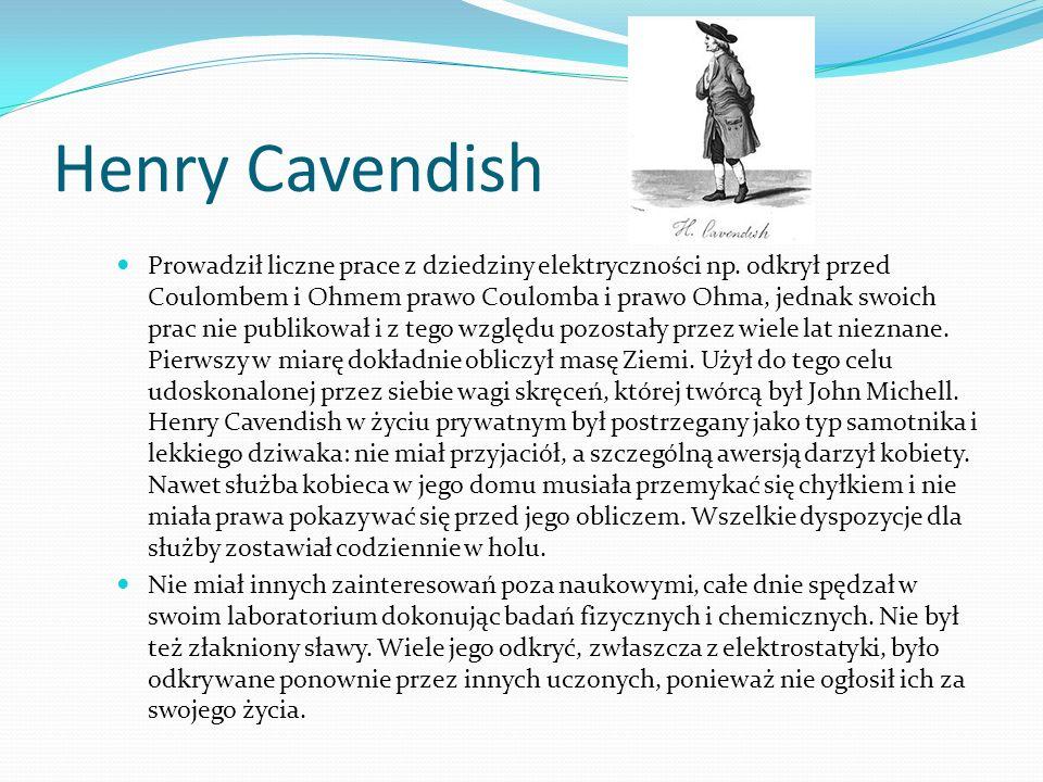 Henry Cavendish Prowadził liczne prace z dziedziny elektryczności np.