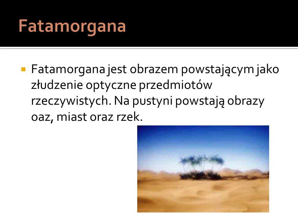 Fatamorgana jest obrazem powstającym jako złudzenie optyczne przedmiotów rzeczywistych. Na pustyni powstają obrazy oaz, miast oraz rzek.