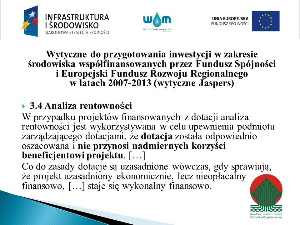 Wytyczne do przygotowania inwestycji w zakresie środowiska współfinansowanych przez Fundusz Spójności i Europejski Fundusz Rozwoju Regionalnego w latach 2007-2013 (wytyczne Jaspers) 3.4 Analiza rentowno ś ci W przypadku projektów finansowanych z dotacji analiza rentowności jest wykorzystywana w celu upewnienia podmiotu zarządzającego dotacjami, że dotacja została odpowiednio oszacowana i nie przynosi nadmiernych korzyści beneficjentowi projektu.