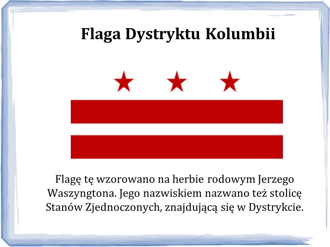 Flaga Dystryktu Kolumbii Flagę tę wzorowano na herbie rodowym Jerzego Waszyngtona. Jego nazwiskiem nazwano też stolicę Stanów Zjednoczonych, znajdując