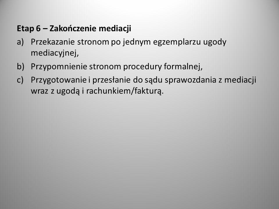 Etap 6 – Zakończenie mediacji a)Przekazanie stronom po jednym egzemplarzu ugody mediacyjnej, b)Przypomnienie stronom procedury formalnej, c)Przygotowanie i przesłanie do sądu sprawozdania z mediacji wraz z ugodą i rachunkiem/fakturą.