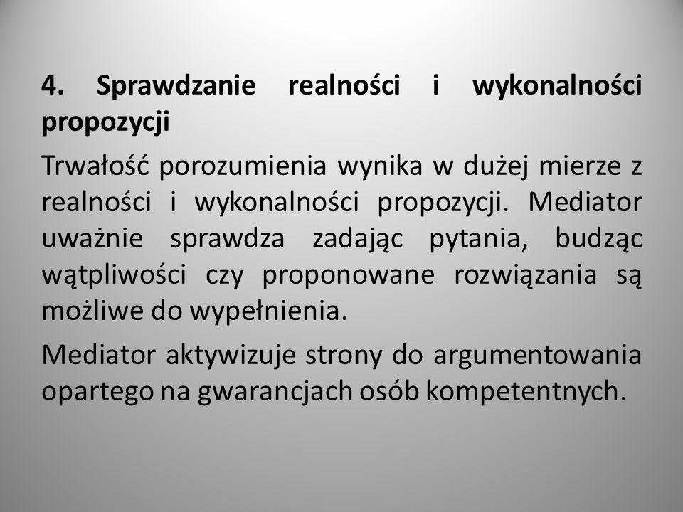4. Sprawdzanie realności i wykonalności propozycji Trwałość porozumienia wynika w dużej mierze z realności i wykonalności propozycji. Mediator uważnie