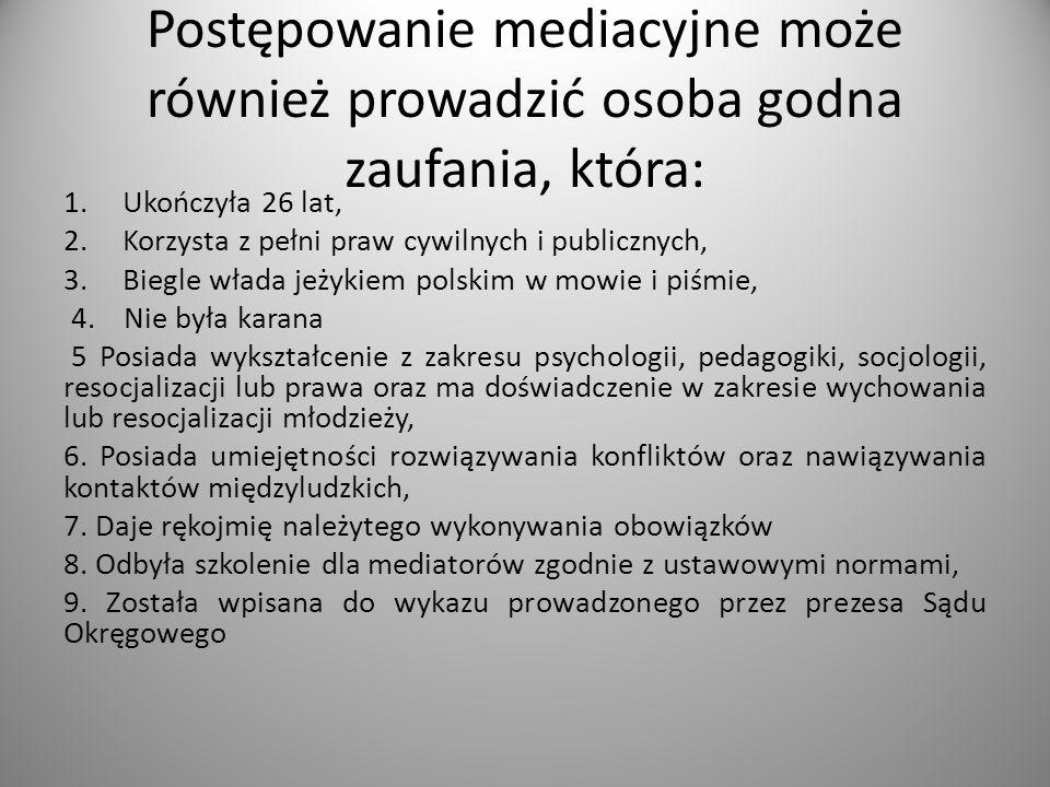 Postępowanie mediacyjne może również prowadzić osoba godna zaufania, która: 1.Ukończyła 26 lat, 2.Korzysta z pełni praw cywilnych i publicznych, 3.Biegle włada jeżykiem polskim w mowie i piśmie, 4.
