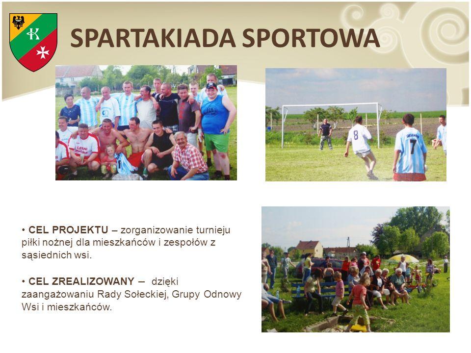 SPARTAKIADA SPORTOWA CEL PROJEKTU – zorganizowanie turnieju piłki nożnej dla mieszkańców i zespołów z sąsiednich wsi. CEL ZREALIZOWANY – dzięki zaanga