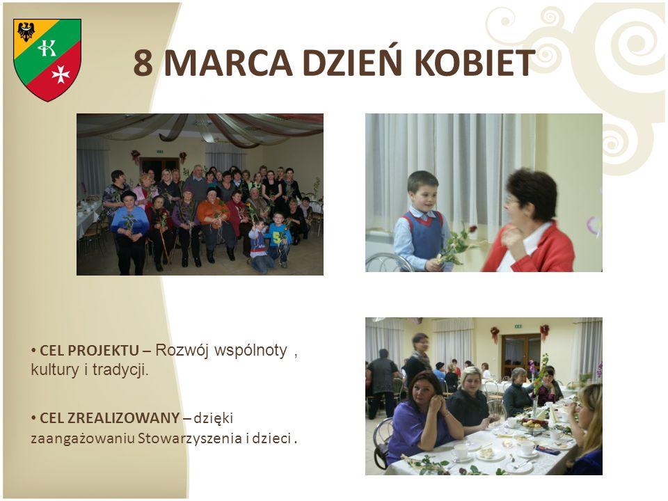 8 MARCA DZIEŃ KOBIET CEL PROJEKTU – Rozwój wspólnoty, kultury i tradycji. CEL ZREALIZOWANY – dzięki zaangażowaniu Stowarzyszenia i dzieci.