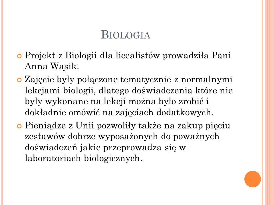B IOLOGIA Projekt z Biologii dla licealistów prowadziła Pani Anna Wąsik. Zajęcie były połączone tematycznie z normalnymi lekcjami biologii, dlatego do