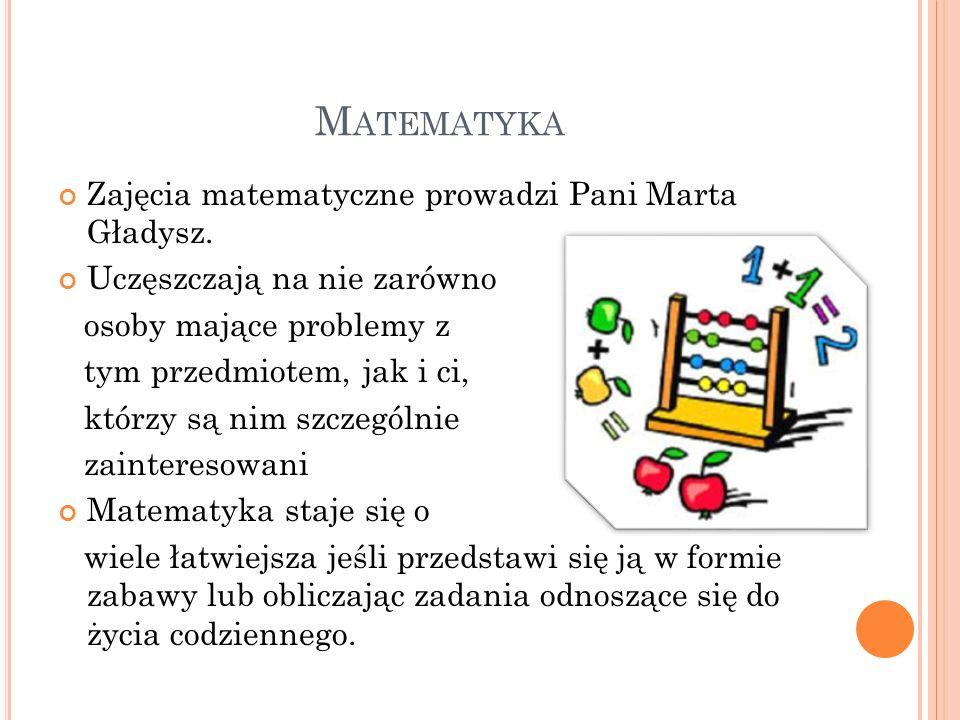 M ATEMATYKA Zajęcia matematyczne prowadzi Pani Marta Gładysz. Uczęszczają na nie zarówno osoby mające problemy z tym przedmiotem, jak i ci, którzy są