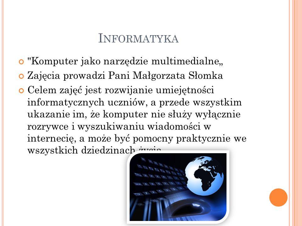 I NFORMATYKA Komputer jako narzędzie multimedialne Zajęcia prowadzi Pani Małgorzata Słomka Celem zajęć jest rozwijanie umiejętności informatycznych uczniów, a przede wszystkim ukazanie im, że komputer nie służy wyłącznie rozrywce i wyszukiwaniu wiadomości w internecię, a może być pomocny praktycznie we wszystkich dziedzinach życia.