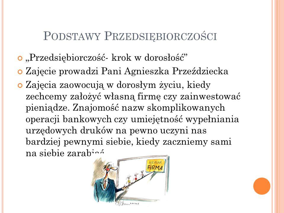 P ODSTAWY P RZEDSIĘBIORCZOŚCI Przedsiębiorczość- krok w dorosłość Zajęcie prowadzi Pani Agnieszka Przeździecka Zajęcia zaowocują w dorosłym życiu, kie