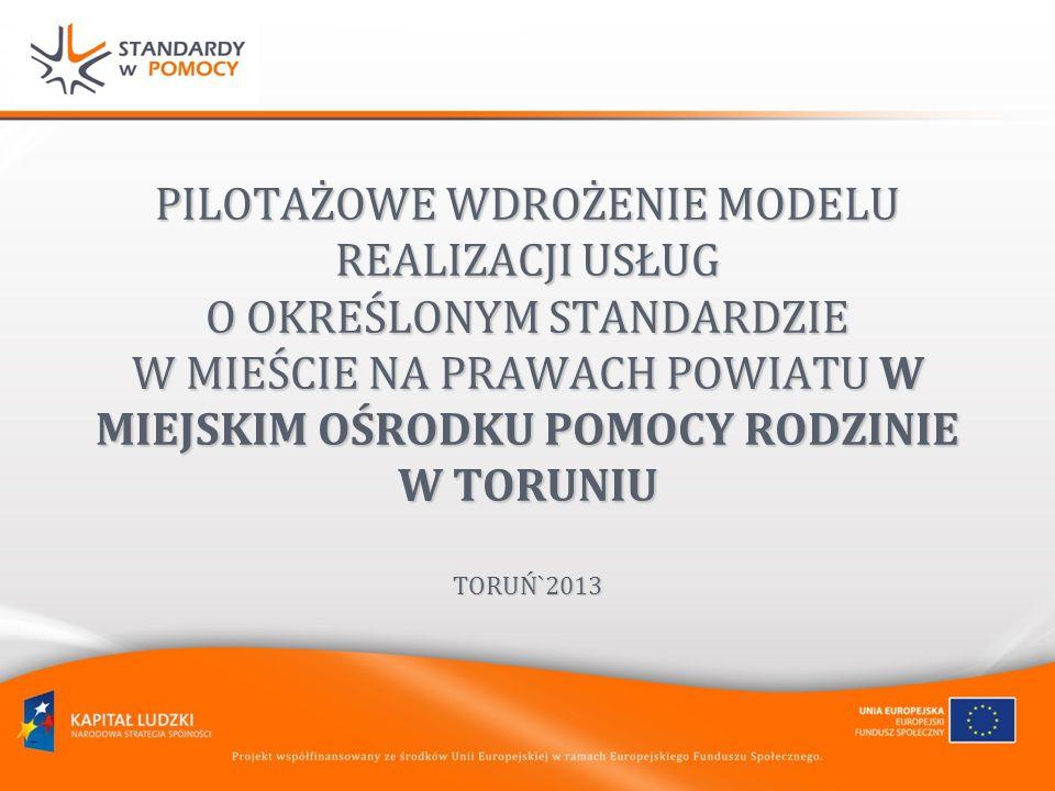 PILOTAŻOWE WDROŻENIE MODELU REALIZACJI USŁUG O OKREŚLONYM STANDARDZIE W MIEŚCIE NA PRAWACH POWIATU W MIEJSKIM OŚRODKU POMOCY RODZINIE W TORUNIU TORUŃ`2013