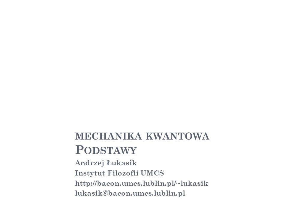 MECHANIKA KWANTOWA P ODSTAWY Andrzej Łukasik Instytut Filozofii UMCS http://bacon.umcs.lublin.pl/~lukasik lukasik@bacon.umcs.lublin.pl 1