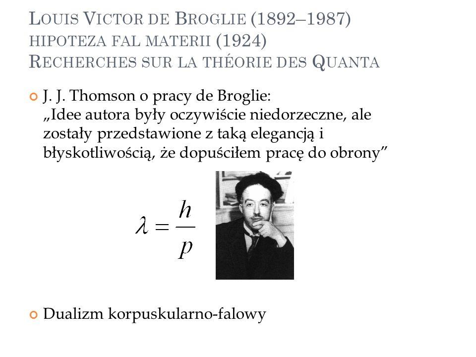 L OUIS V ICTOR DE B ROGLIE (1892–1987) HIPOTEZA FAL MATERII (1924) R ECHERCHES SUR LA THÉORIE DES Q UANTA J. J. Thomson o pracy de Broglie: Idee autor