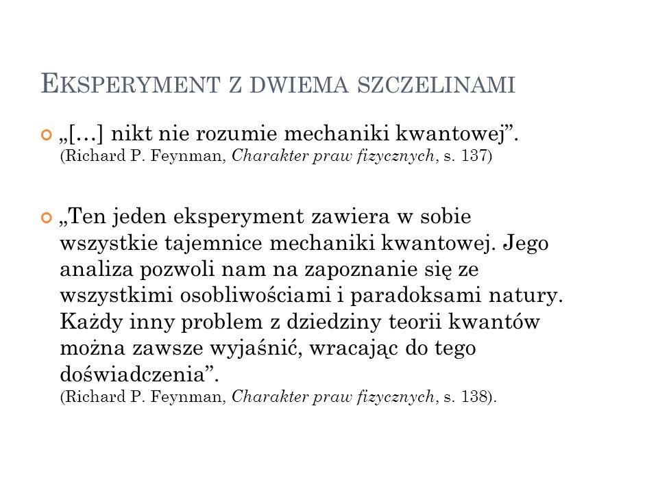 E KSPERYMENT Z DWIEMA SZCZELINAMI […] nikt nie rozumie mechaniki kwantowej. (Richard P. Feynman, Charakter praw fizycznych, s. 137) Ten jeden eksperym