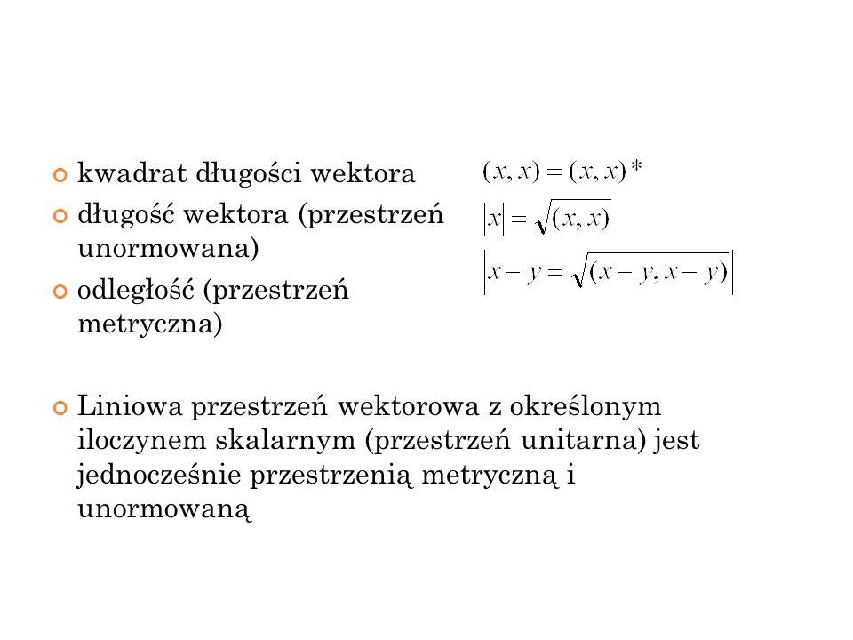 kwadrat długości wektora długość wektora (przestrzeń unormowana) odległość (przestrzeń metryczna) Liniowa przestrzeń wektorowa z określonym iloczynem