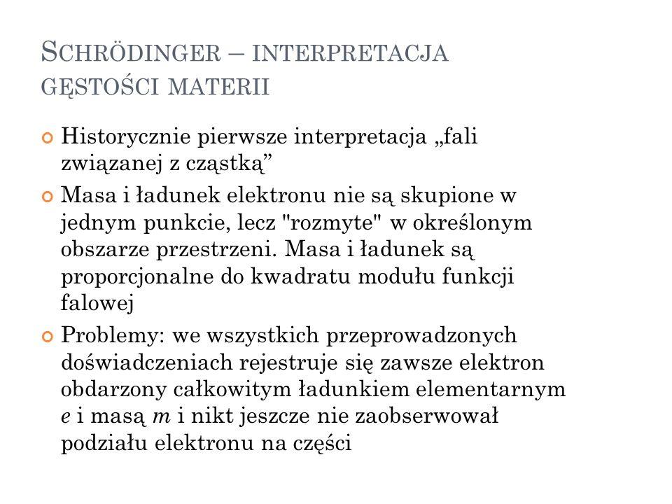 S CHRÖDINGER – INTERPRETACJA GĘSTOŚCI MATERII Historycznie pierwsze interpretacja fali związanej z cząstką Masa i ładunek elektronu nie są skupione w