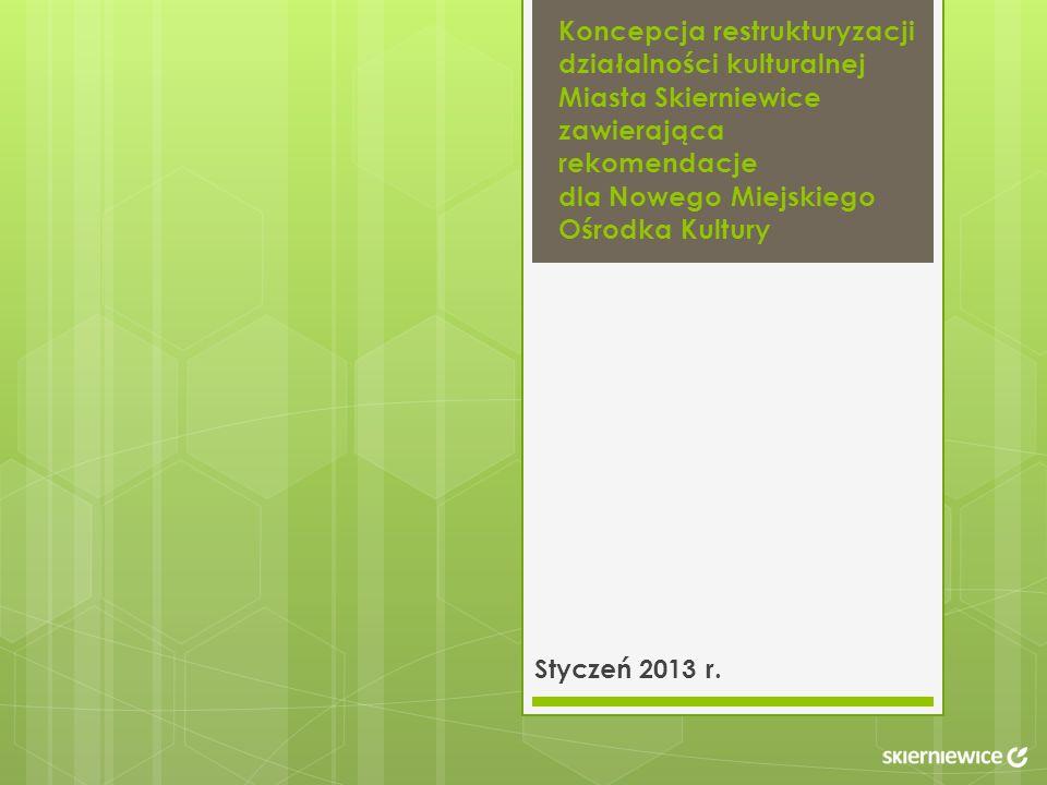 Koncepcja restrukturyzacji działalności kulturalnej Miasta Skierniewice zawierająca rekomendacje dla Nowego Miejskiego Ośrodka Kultury Styczeń 2013 r.
