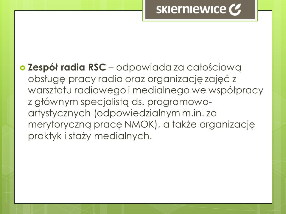 Zespół radia RSC – odpowiada za całościową obsługę pracy radia oraz organizację zajęć z warsztatu radiowego i medialnego we współpracy z głównym specj
