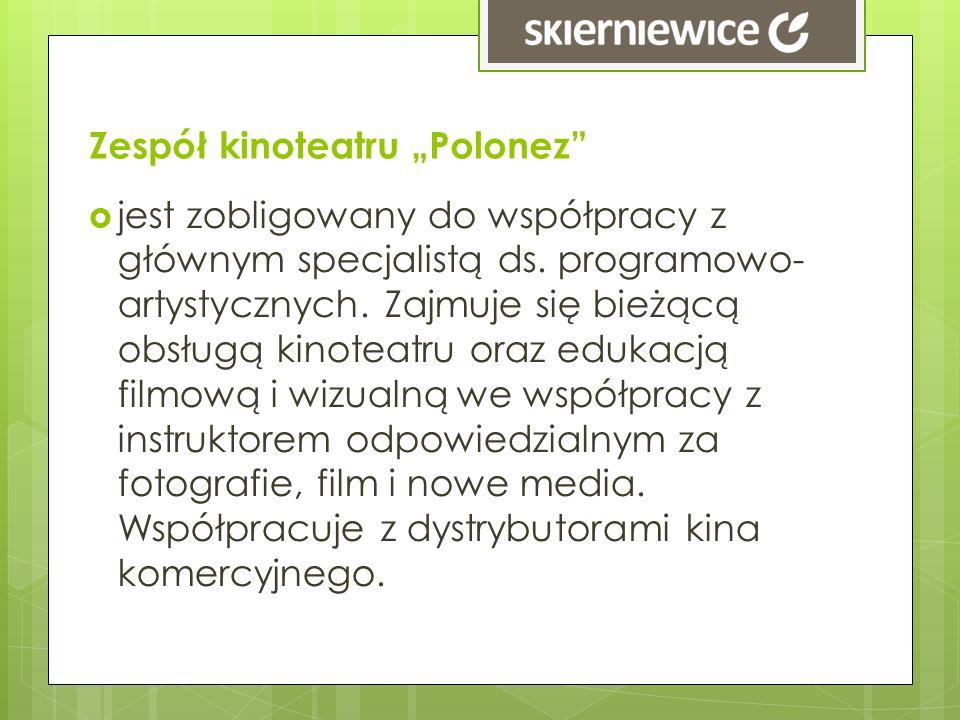Zespół kinoteatru Polonez jest zobligowany do współpracy z głównym specjalistą ds. programowo- artystycznych. Zajmuje się bieżącą obsługą kinoteatru o