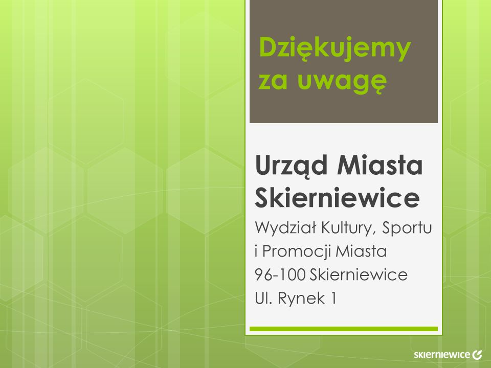 Dziękujemy za uwagę Urząd Miasta Skierniewice Wydział Kultury, Sportu i Promocji Miasta 96-100 Skierniewice Ul. Rynek 1