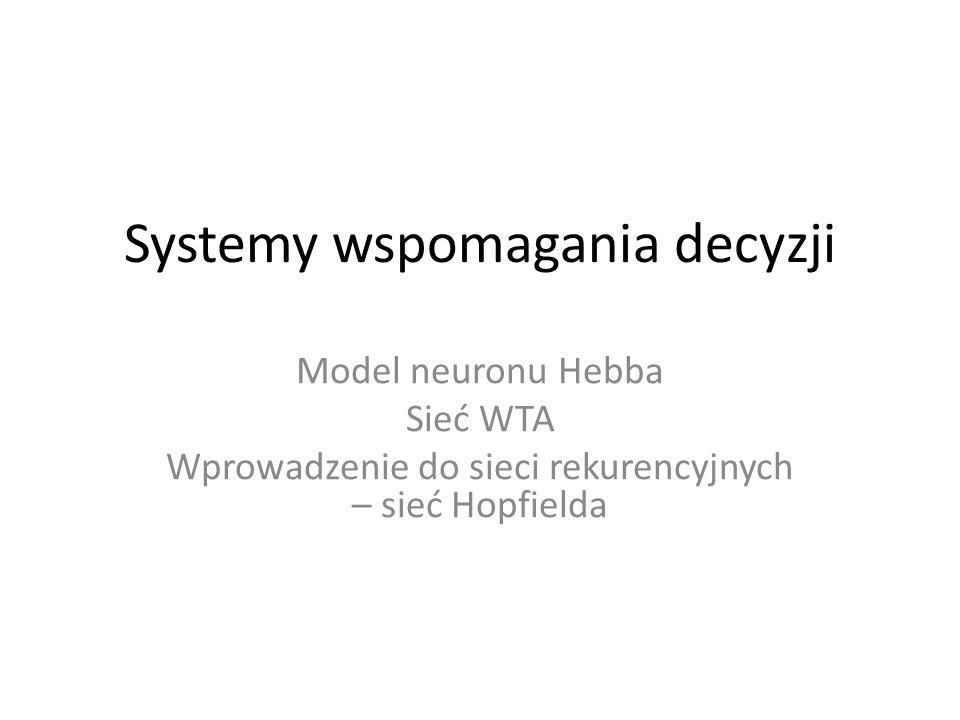 Systemy wspomagania decyzji Model neuronu Hebba Sieć WTA Wprowadzenie do sieci rekurencyjnych – sieć Hopfielda