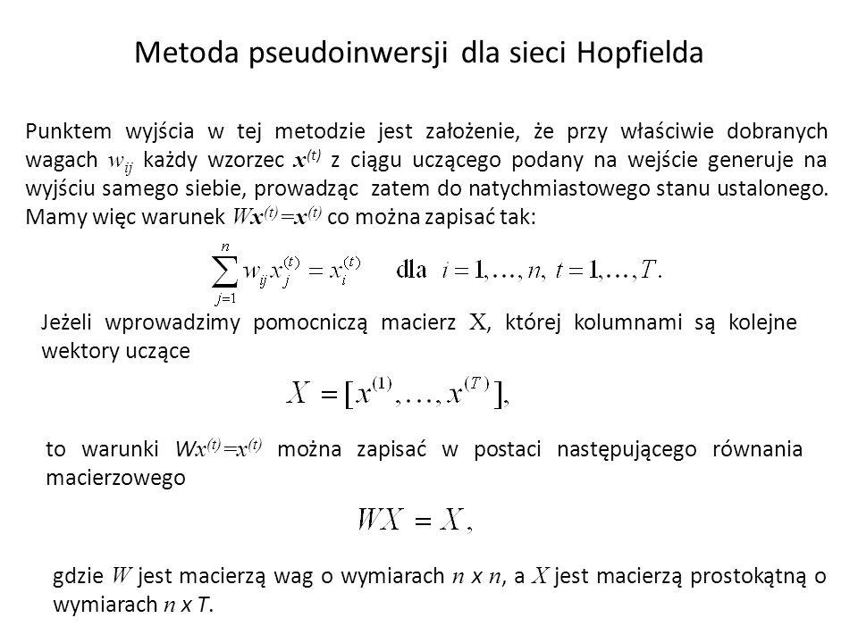 Metoda pseudoinwersji dla sieci Hopfielda Punktem wyjścia w tej metodzie jest założenie, że przy właściwie dobranych wagach w ij każdy wzorzec x (t) z ciągu uczącego podany na wejście generuje na wyjściu samego siebie, prowadząc zatem do natychmiastowego stanu ustalonego.