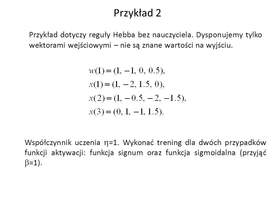 Przykład 2 Przykład dotyczy reguły Hebba bez nauczyciela.