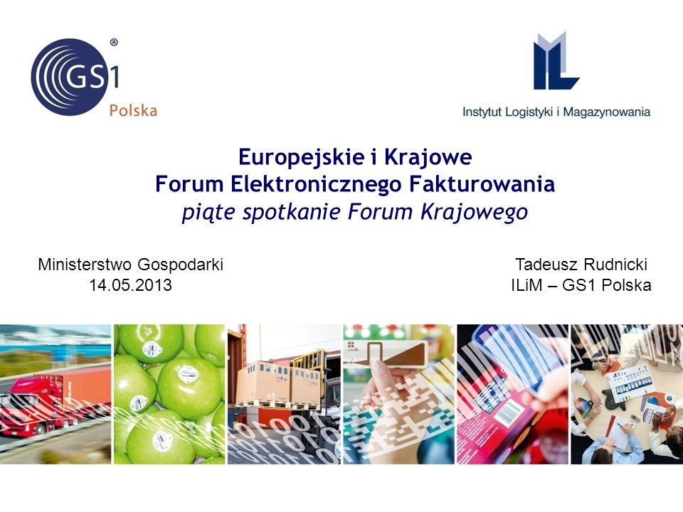 Europejskie i Krajowe Forum Elektronicznego Fakturowania piąte spotkanie Forum Krajowego Tadeusz Rudnicki ILiM – GS1 Polska Ministerstwo Gospodarki 14.05.2013