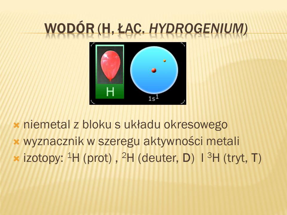 niemetal z bloku s układu okresowego wyznacznik w szeregu aktywności metali izotopy: 1 H (prot), 2 H (deuter, D) I 3 H (tryt, T)