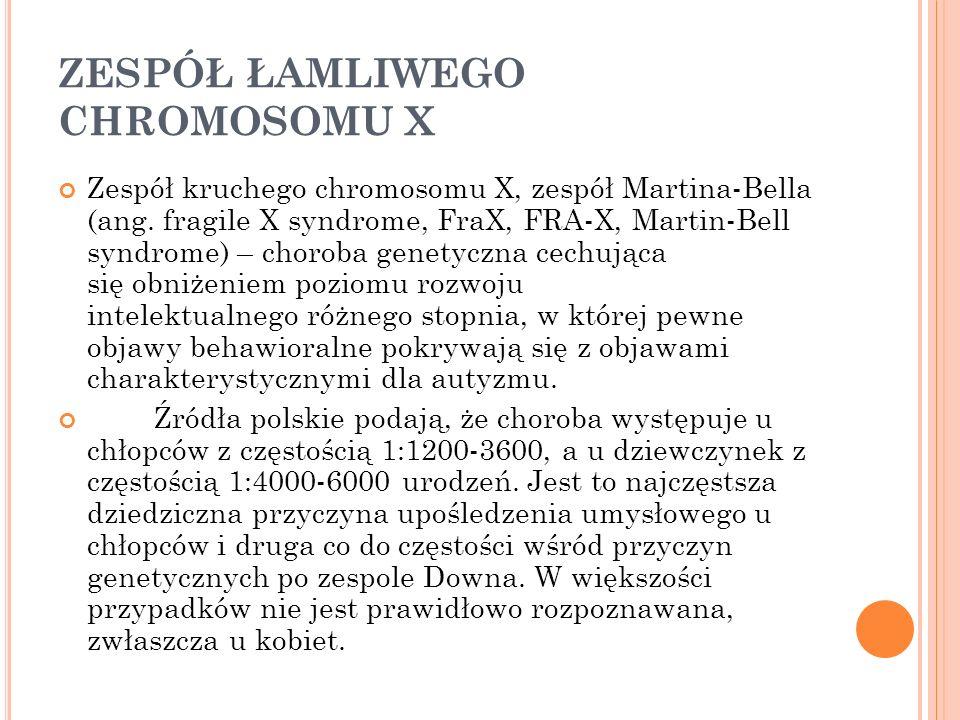 ZESPÓŁ ŁAMLIWEGO CHROMOSOMU X Zespół kruchego chromosomu X, zespół Martina-Bella (ang. fragile X syndrome, FraX, FRA-X, Martin-Bell syndrome) – chorob