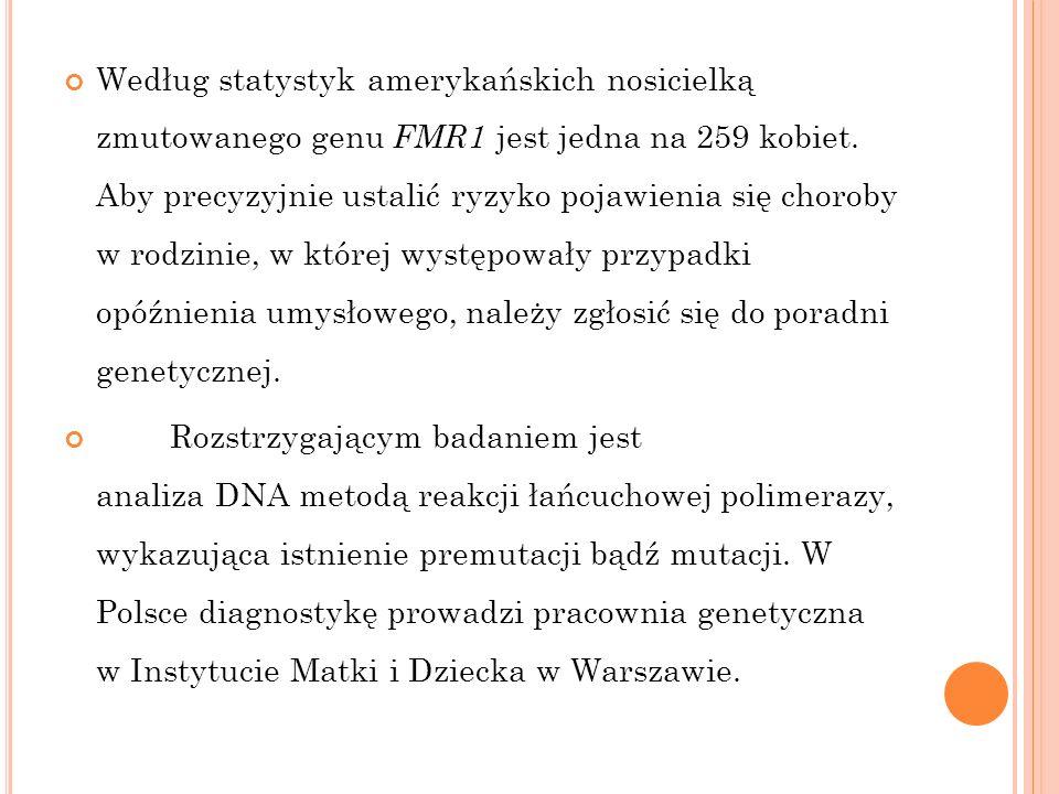 Według statystyk amerykańskich nosicielką zmutowanego genu FMR1 jest jedna na 259 kobiet. Aby precyzyjnie ustalić ryzyko pojawienia się choroby w rodz