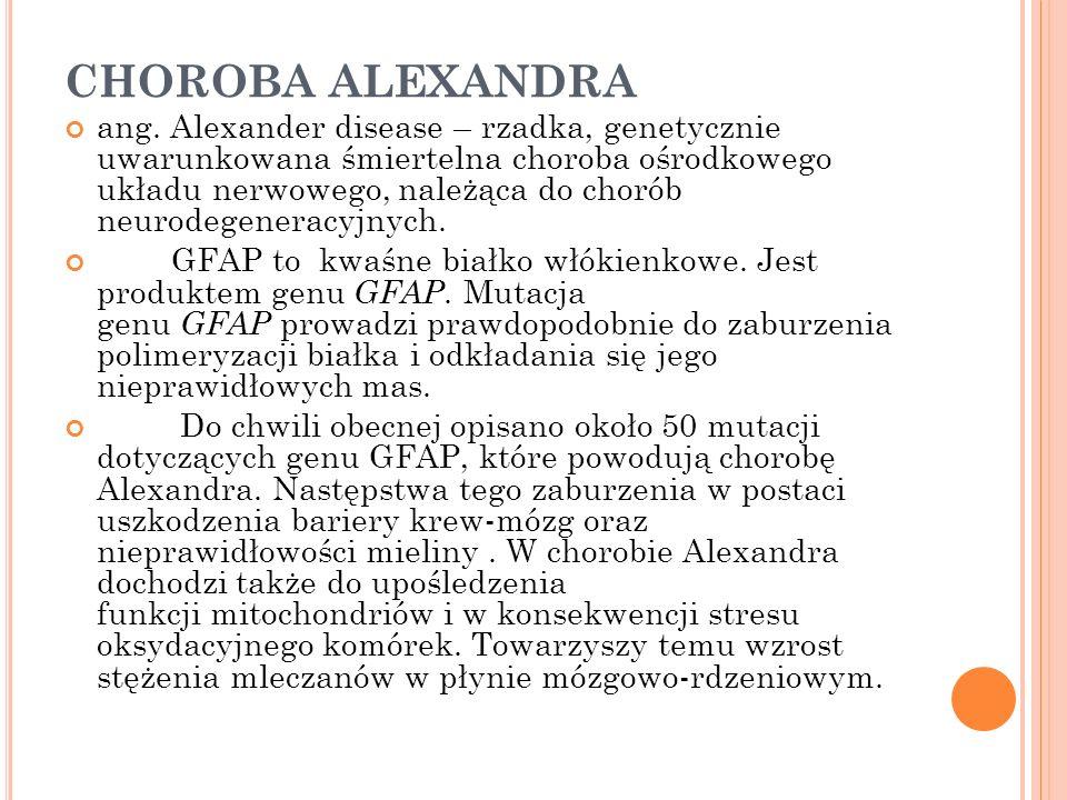 CHOROBA ALEXANDRA ang. Alexander disease – rzadka, genetycznie uwarunkowana śmiertelna choroba ośrodkowego układu nerwowego, należąca do chorób neurod
