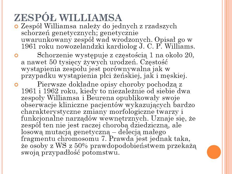 ZESPÓŁ WILLIAMSA Zespół Williamsa należy do jednych z rzadszych schorzeń genetycznych; genetycznie uwarunkowany zespół wad wrodzonych. Opisał go w 196