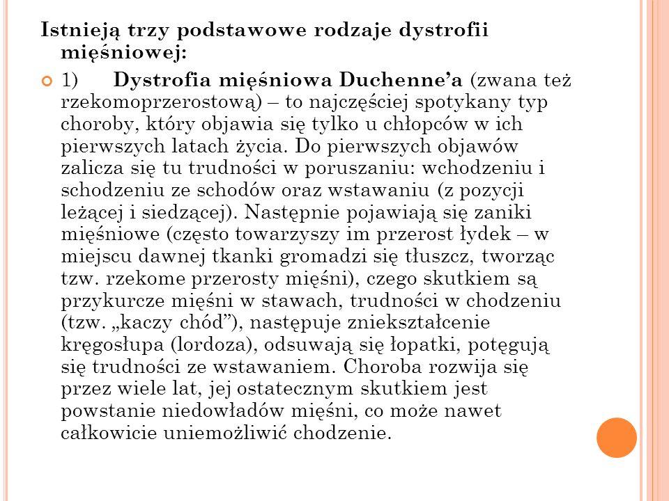 Istnieją trzy podstawowe rodzaje dystrofii mięśniowej: 1) Dystrofia mięśniowa Duchennea (zwana też rzekomoprzerostową) – to najczęściej spotykany typ