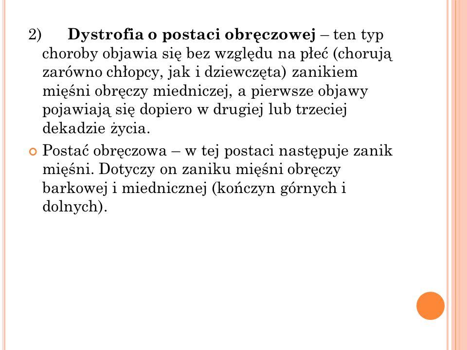 2) Dystrofia o postaci obręczowej – ten typ choroby objawia się bez względu na płeć (chorują zarówno chłopcy, jak i dziewczęta) zanikiem mięśni obręcz