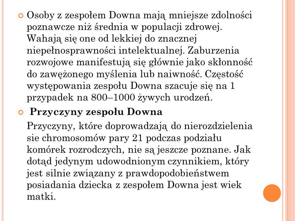Najczęstszymi manifestacjami zespołu Downa są: charakterystyczne cechy twarzy upośledzenie umysłowe wrodzone wady serca deficyty słuchu zaburzenia wzroku infekcje dróg oddechowych niskorosłość zaburzenia czynności tarczycy charakteryzujące się zmniejszoną produkcją hormonów Najczęstsze cechy charakterystyczne zespołu Downa spłaszczona potylica lub małogłowie spłaszczona nasada nosa drobne, skośnie, szeroko rozstawione szpary powiekowe nisko osadzone, małe małżowiny uszne