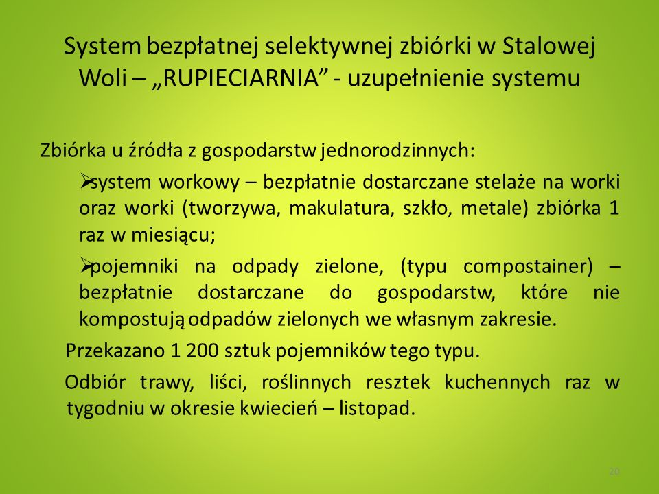 System bezpłatnej selektywnej zbiórki w Stalowej Woli – RUPIECIARNIA - uzupełnienie systemu Zbiórka u źródła z gospodarstw jednorodzinnych: system workowy – bezpłatnie dostarczane stelaże na worki oraz worki (tworzywa, makulatura, szkło, metale) zbiórka 1 raz w miesiącu; pojemniki na odpady zielone, (typu compostainer) – bezpłatnie dostarczane do gospodarstw, które nie kompostują odpadów zielonych we własnym zakresie.