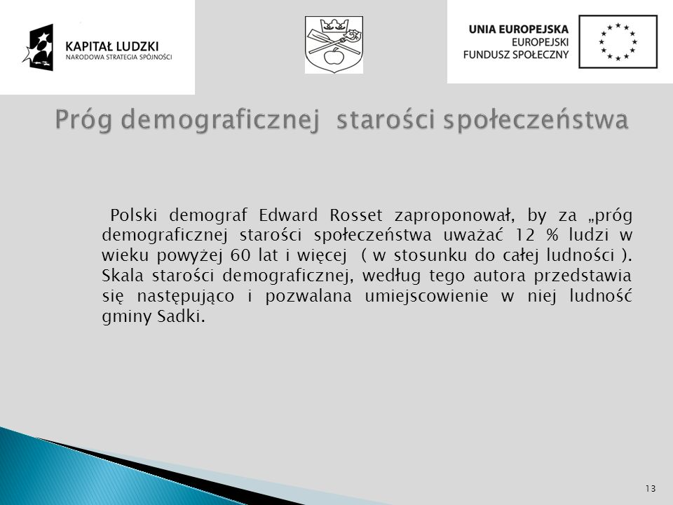 Polski demograf Edward Rosset zaproponował, by za próg demograficznej starości społeczeństwa uważać 12 % ludzi w wieku powyżej 60 lat i więcej ( w sto