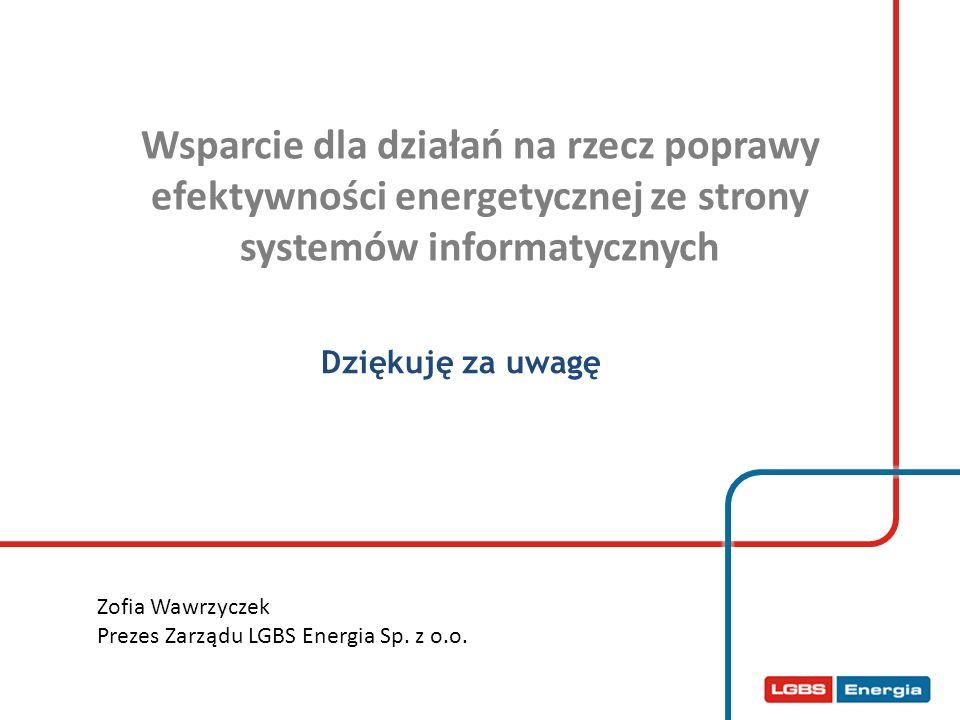 Wsparcie dla działań na rzecz poprawy efektywności energetycznej ze strony systemów informatycznych Dziękuję za uwagę Zofia Wawrzyczek Prezes Zarządu