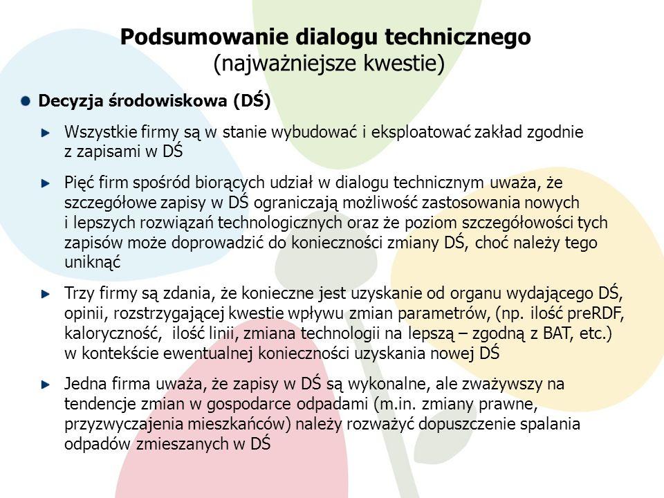 9.02.201217 Decyzja środowiskowa (DŚ) Wszystkie firmy są w stanie wybudować i eksploatować zakład zgodnie z zapisami w DŚ Pięć firm spośród biorących udział w dialogu technicznym uważa, że szczegółowe zapisy w DŚ ograniczają możliwość zastosowania nowych i lepszych rozwiązań technologicznych oraz że poziom szczegółowości tych zapisów może doprowadzić do konieczności zmiany DŚ, choć należy tego uniknąć Trzy firmy są zdania, że konieczne jest uzyskanie od organu wydającego DŚ, opinii, rozstrzygającej kwestie wpływu zmian parametrów, (np.