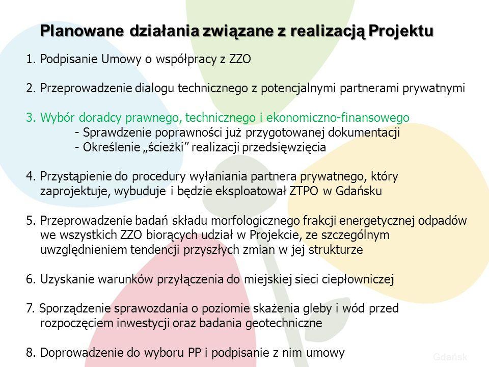 Gdańsk Planowane działania związane z realizacją Projektu 1.Podpisanie Umowy o współpracy z ZZO 2.Przeprowadzenie dialogu technicznego z potencjalnymi partnerami prywatnymi 3.Wybór doradcy prawnego, technicznego i ekonomiczno-finansowego - Sprawdzenie poprawności już przygotowanej dokumentacji - Określenie ścieżki realizacji przedsięwzięcia 4.