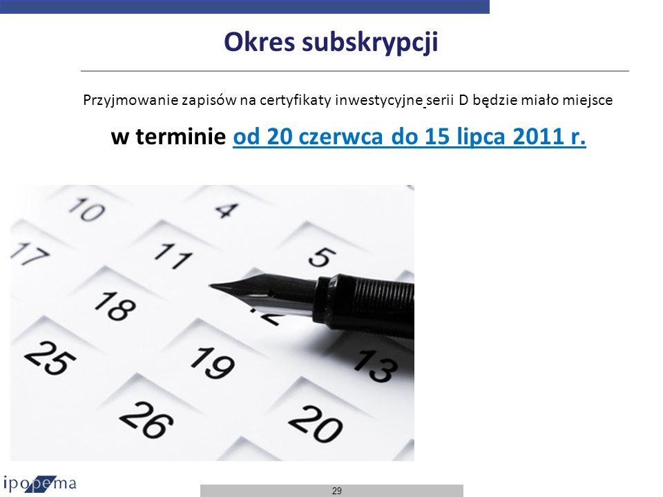29 Okres subskrypcji Przyjmowanie zapisów na certyfikaty inwestycyjne serii D będzie miało miejsce w terminie od 20 czerwca do 15 lipca 2011 r.