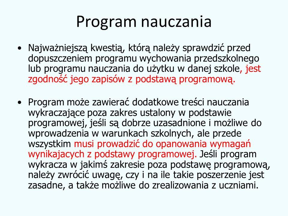Program nauczania Najważniejszą kwestią, którą należy sprawdzić przed dopuszczeniem programu wychowania przedszkolnego lub programu nauczania do użytku w danej szkole, jest zgodność jego zapisów z podstawą programową.