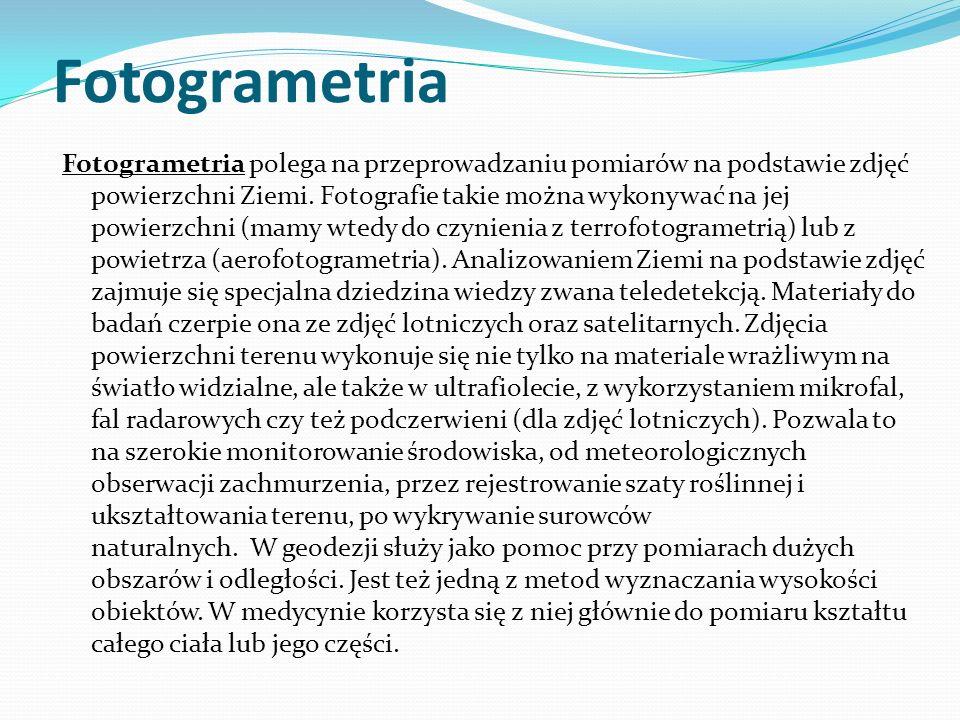 Fotogrametria Fotogrametria polega na przeprowadzaniu pomiarów na podstawie zdjęć powierzchni Ziemi. Fotografie takie można wykonywać na jej powierzch