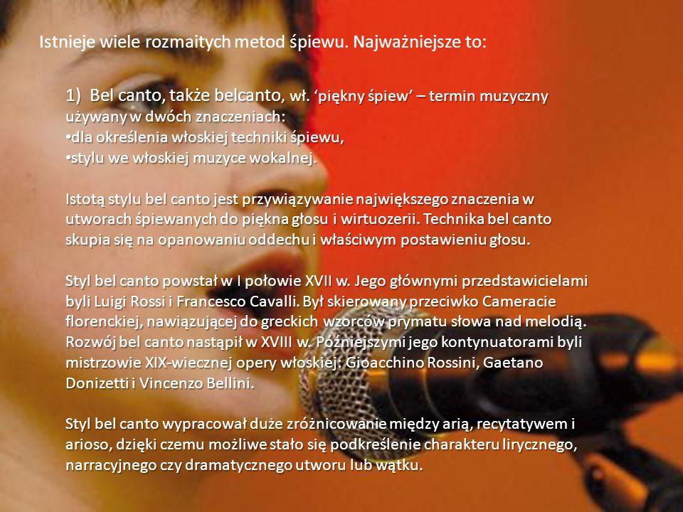 Istnieje wiele rozmaitych metod śpiewu. Najważniejsze to: 1) Bel canto, także belcanto, wł. piękny śpiew – termin muzyczny używany w dwóch znaczeniach