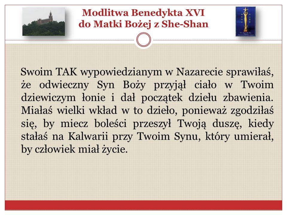 Modlitwa Benedykta XVI do Matki Bożej z She-Shan Swoim TAK wypowiedzianym w Nazarecie sprawiłaś, że odwieczny Syn Boży przyjął ciało w Twoim dziewiczy